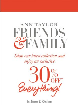 Ann Taylor FRIENDS & FAMILY  Shop our latest collection and  enjoy an exclusive   30% OFF**  Everything!  In–Store & Online