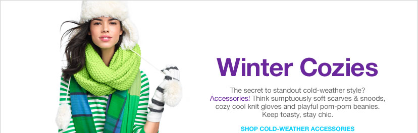 WINTER COZIES - The secret to standout cold-weather style? Accessories! Think sumptuously soft scarves & snoods, cozy cool knit gloves and playful pom-pom beanies. Keep toasty, stay chic. SHOP COLD-WEATHER ACCESSORIES