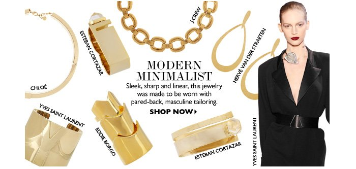 MODERN MINIMALIST Sleek, sharp and linear, this jewelry was made to be worn with pared-back, masculine tailoring. SHOP NOW