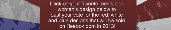 Click on your favorite men's and women's design below to cast your vote for the red, white and blue designs that will be sold on Reebok.com in 2013!