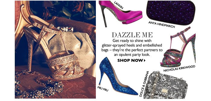 DAZZLE ME Get ready to shine with glitter-sprayed heels and embellished bags – they're the perfect partners to an opulent party look. SHOP NOW