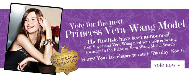Vote for the next Princess Vera Wang Model! The finalists have been announced! Teen Vogue and Vera Wang need your help crowning a winner in the Princess Vera Wang Model Search. Hurry! Your last chance to vote is Tuesday, Nov. 6. VOTE NOW