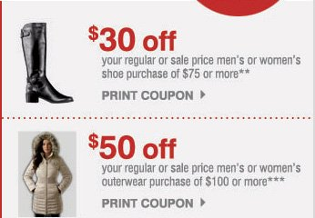 $30 off your regular or sale price men's or women's shoe purchase of $75 or more** PRINT COUPON.    $50 off your regular or sale price men's or women's outerwear purchase of $100 or more*** PRINT COUPON.