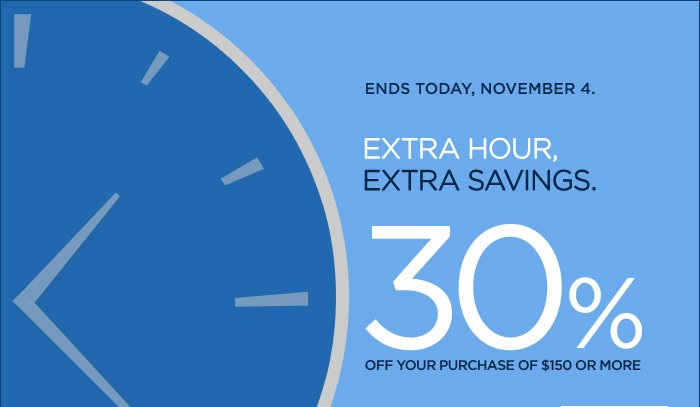 ENDS TODAY, NOVEMBER 4. | EXTRA HOUR, EXTRA SAVINGS. 30% OFF YOUR PURCHASE OF $150 OR MORE.