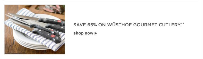 SAVE 65% ON WÜSTHOF GOURMET CUTLERY** -- SHOP NOW