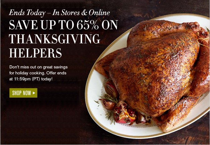 Ends Today - In Stores & Online SAVE UP TO 65% ON THANKSGIVING HELPERS - Don't miss out on great savings for holiday cooking. Offer ends at 11:59pm (PT) today! - SHOP NOW