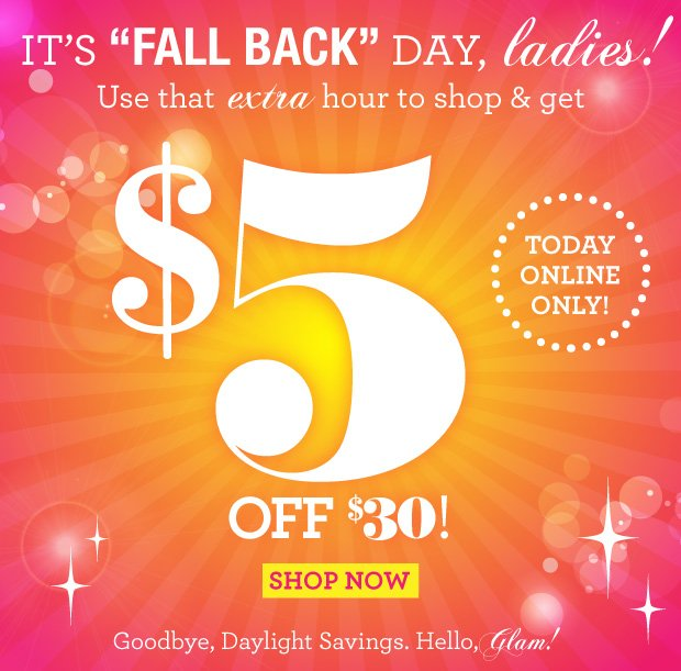 It's FALL BACK Day, Ladies! $5 off $30 Purchase. Today online only! SHOP NOW