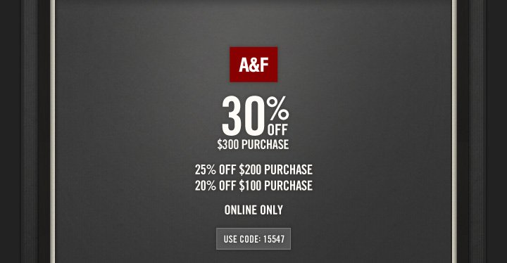 A&F          30% OFF          $300 PURCHASE          25% OFF  $200 PURCHASE     20% OFF $100 PURCHASE          ONLINE ONLY           USE CODE: 15547