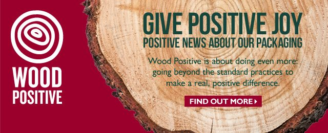 Wood Positive -- GIVE POSITIVE JOY -- POSITIVE NEWS ABOUT OUR PACKAGING -- Wood Positive is about doing even more: going beyond the standard practices to make a real, positive difference. -- Find out more