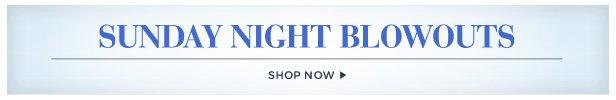 Shop Sunday Night Blowouts