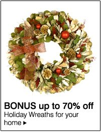 BONUS up to 70% off Holiday Wreaths for your home.