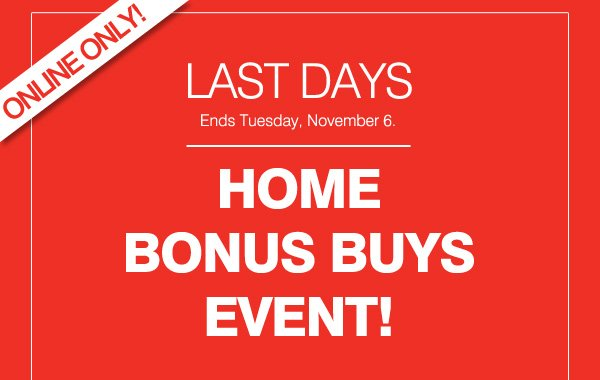 ONLINE ONLY! LAST DAYS Ends Tuesday, November 6. HOME BONUS BUYS EVENT!