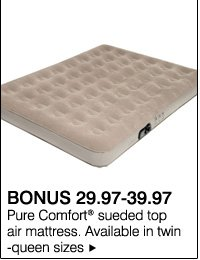 BONUS 29.97-39.97 Pure Comfort® sueded top air mattress. Available in twin-queen sizes.