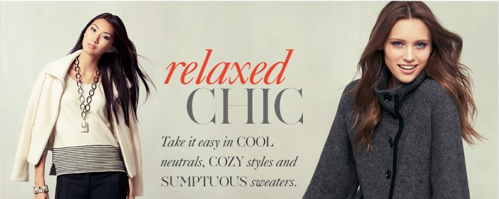 Relaxed CHIC  Take it easy in cool neutrals, cozy styles  and sumptuous sweaters.