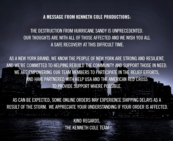A MESSAGE FROM KENNETH COLE PRODUCTIONS  The destruction from Hurricane Sandy is unprecedented. Our thoughts are with all of those affected and we wish you all a safe recovery at this difficult time.  As a New York brand, we know the people of New York are strong and resilient, and we're committed to helping rebuild the community and support those in need. We are empowering our team members to participate in the relief efforts, and have partnered with Help USA and the American Red Cross to provide support where possible.  As can be expected, some online orders may experience shipping delays as a result of the storm. We appreciate your understanding if your order is affected.  Kind regards, The Kenneth Cole Team