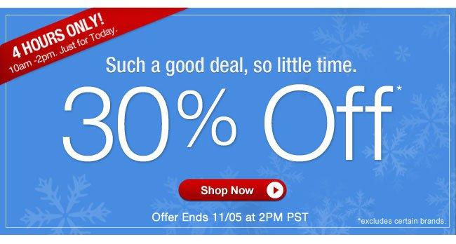 4 HOURS ONLY!   10am - 2pm. Just for today.   Such a good deal, so little time.   30% OFF*   Offer ends 11/5 at 2pm PT   Shop Now