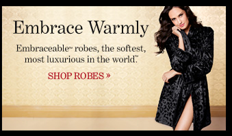Embrace Warmly Embraceable™ robes, the softest, most luxurious in the world.  SHOP ROBES