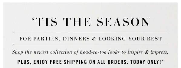 'Tis the season for parties, dinners & looking your best. Shop the newest collection of head-to-toe looks to inspire & impress. Plus, Enjoy Free Shipping On All Orders.  Today Only!*