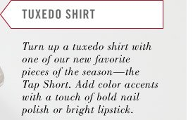 TUXEDO SHIRT. Turn up a tuxedo shirt with one of our new favorite pieces of the season—the Tap Short. Add color accents with a touch of bold nail polish or bright lipstick.