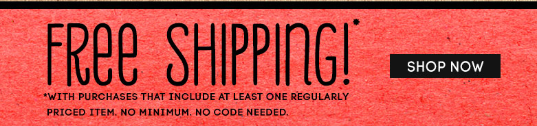 free shipping!with purchases that include at leastone regularly priced item. no minimum.no code needed.