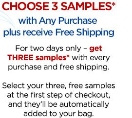 CHOOSE 3 SAMPLES* with Any Purchase plus receive Free Shipping. For two days only - get THREE samples* with every purchase and free shipping. Select your three, free samples at the first step of checkout, and they'll be automatically added to your bag.