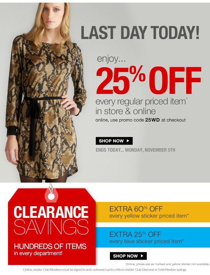 last day today!  enjoy... 25% off  every regular priced item* in store & online online, use promo code 25WD at checkout  shop now  ends today... monday, november 5th  clearance savings hundreds of items in every department  extra 6O% off every yellow sticker priced item*  extra 25% off every blue sticker priced item*  shop now  Online, prices are as marked and yellow sticker not available.  Online, Insider Club Members must be signed in and Loehmann's price reflects Insider Club Diamond or Gold Member savings. due to the storm, these locations will be closed today: Sheepshead Bay.