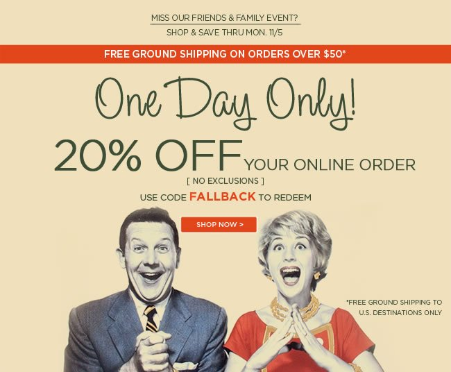 20% Off - One Day Only Did you miss our Friends & Family Event?   Shop & save today!  20% off your online order  No Exclusions  Use code FALLBACK to redeem  Valid November 5, 2012   Free Ground Shipping on all orders over $50*   *Free ground shipping to U.S. destinations only