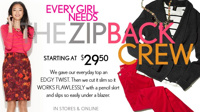 EVERY GIRL NEEDS THE ZIP BACK CREW STARTING AT $29.50  We gave our everyday top an  EDGY TWIST.  Then we cut it slim so it WORKS FLAWLESSLY with a pencil skirt and slips so easily under a blazer.  IN STORES & ONLINE