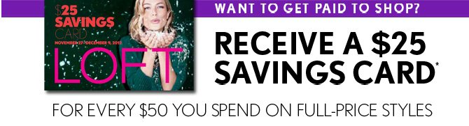 WANT TO GET PAID TO SHOP?  RECEIVE A $25 SAVINGS CARD* FOR EVERY $50 YOU SPEND ON FULL–PRICE STYLES