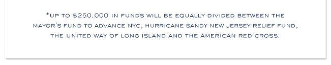 * Up to $250,000 in funds will be equally divided between the Mayor's Fund to advance NYC, Hurricane Sandy New Jersey Relief fund, The United Way of Long Island and The American Red Cross.