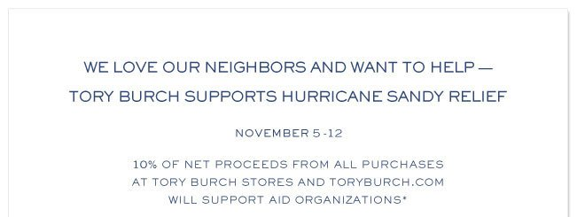 We Love our Neighbors and want to help - Tory Burch supports Hurricane Sandy Relief. November 5-12 10% of net proceeds from all purchases at Tory Burch stores and ToryBurch.com will support aid organizations.*