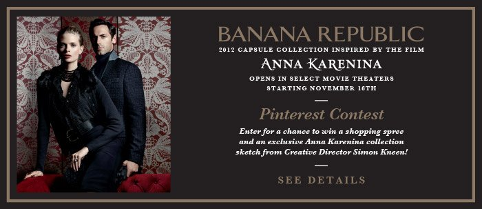 BANANA REPUBLIC | 2012 capsule collection inspired by the film Anna Karenina opens in select movie theaters starting November 16th | Pinterest Contest | Enter for a chance to win a shopping spree and an exclusive Anna Karenina collection sketch from Creative Director Simon Kneen! SEE DETAILS