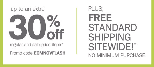 up to an extra 30% off regular and sale priced items* Promo code ECMNOVFLASH. PLUS, FREE STANDARD SHIPPING SITEWIDE!** NO MINIMUM.