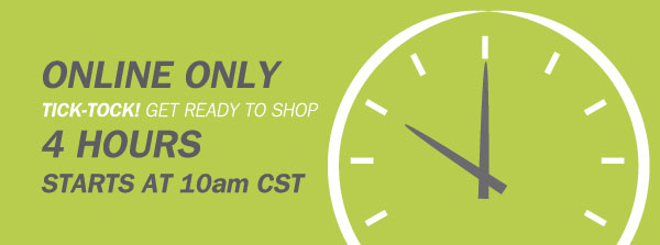 ONLINE ONLY. TICK-TOCK GET READY TO SHOP! 4 HOURS. Starts at 10AM CST.