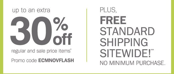 up to an extra 30% off regular and sale priced items* Promo code ECMNOVFLASH. PLUS, FREE STANDARD SHIPPING SITEWIDE!** NO MINIMUM PURCHASE.