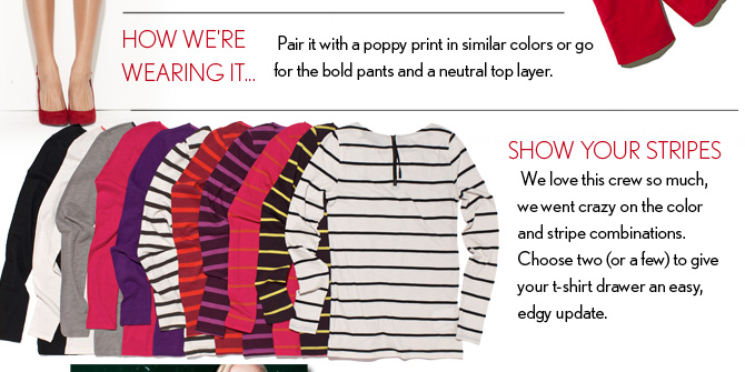 HOW WE'RE WEARING IT... Pair it with a poppy print in similar colors or go  for the bold pants and a neutral top layer.  SHOW YOUR STRIPES We love this crew so much,  we went crazy on the color and stripe combinations.  Choose two (or a few) to give  your t–shirt drawer an easy,  edgy update.