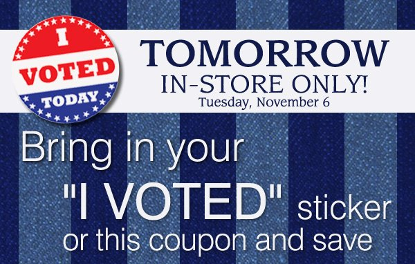 "I voted today. Tomorrow in-store only! Tuesday, November 6. Bring in your ""I voted"" sticker or this coupon and save."