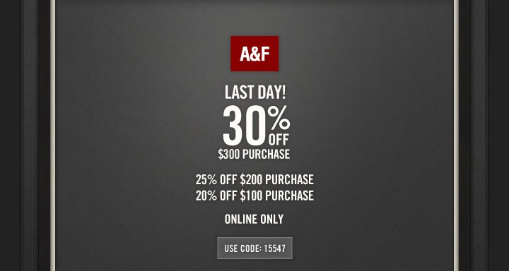 A&F          LAST DAY!          30% OFF     $300 PURCHASE          25% OFF $200 PURCHASE     20% OFF $100 PURCHASE          ONLINE ONLY          USE CODE: 15547