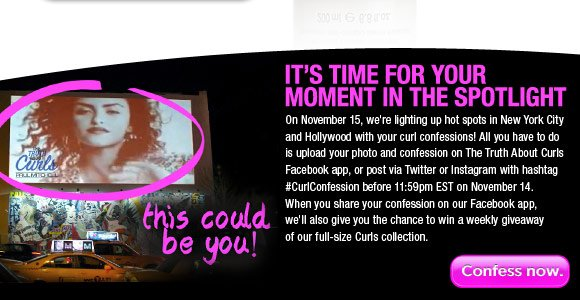 It's time for your moment in the spotlight! On November 15, we're lighting up hot spots in New York City and Hollywood with your curl confessions! All you have to do is upload your photo and confession on The Truth About Curls Facebook app, or post via Twitter or Instagram with hashtag #CurlConfession before 11:59pm EST on November 14. When you share your confession on our Facebook app, we'll also give you the chance to win a weekly giveaway of our full-size Curls collection.