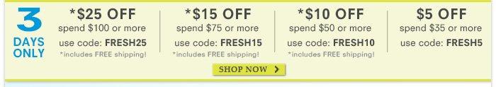 3 Days Only! $25 off $100, code: FRESH25 - $15 off $75, code: FRESH15 - $10 off $50, code: FRESH10 - $5 off $35, code: FRESH5