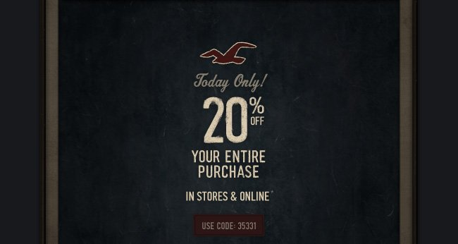 Today Only! 20% OFF YOUR ENTIRE PURCHASE IN STORES AND ONLINE*