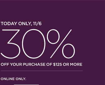 TODAY ONLY, 11/6 | 30% OFF YOUR PURCHASE OF $125 OR MORE | ONLINE ONLY.