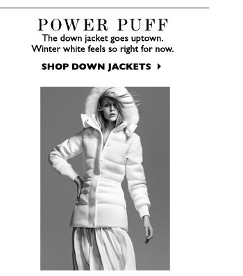 POWER PUFF The down jacket goes uptown. Winter white feels so right for now.  SHOP DOWN JACKETS