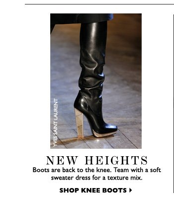 NEW HEIGHTS Boots are back to the knee. Team with a soft sweater dress for a texture mix.  SHOP KNEE BOOTS