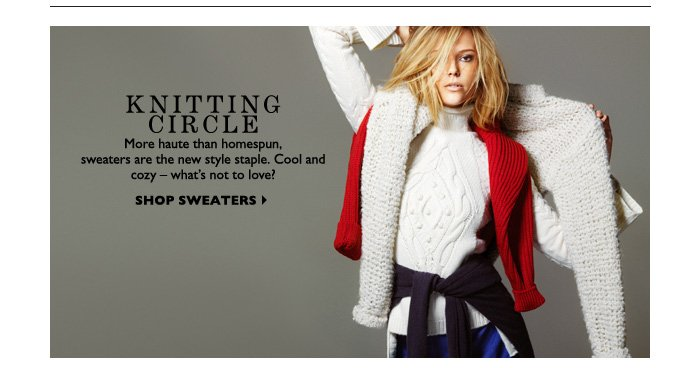 KNITTING CIRCLE More haute than homespun, sweaters are the new style staple. Cool and cozy – what's not to love? SHOP SWEATERS