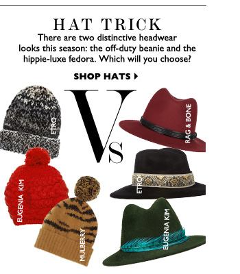 HAT TRICK There are two distinctive headwear looks this season: the off-duty beanie and the hippie-luxe fedora. Which will you choose? SHOP HATS