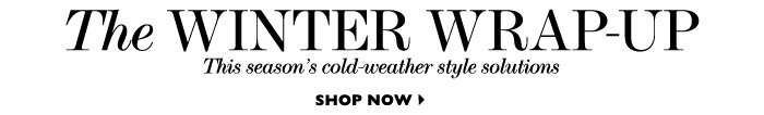 THE WINTER WRAP-UP This season's cold-weather style solutions. SHOP NOW