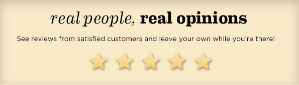 REAL PEOPLE, REAL OPINIONS. SEE REVIEWS FROM SATISFIED CUSTOMERS AND LEAVE YOUR OWN WHILE YOU'RE THERE!