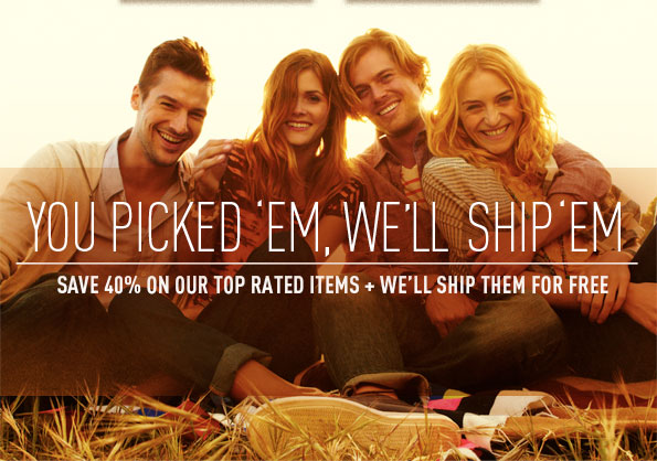 YOU PICKED 'EM, WE'LL SHIP 'EM SAVE 40% ON OUR TOP RATED ITEMS + WE'LL SHIP THEM FOR FREE