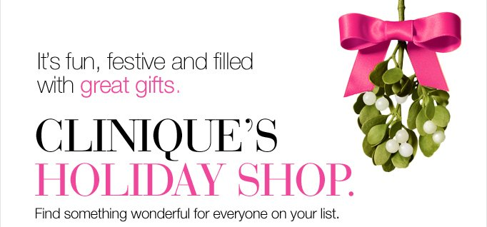 It's fun,  festive and filled with great gifts. Clinique's Holiday Shop. Find  something wonderful for everyone on your list.
